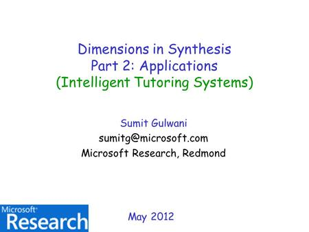 Dimensions in Synthesis Part 2: Applications (Intelligent Tutoring Systems) Sumit Gulwani Microsoft Research, Redmond May 2012.