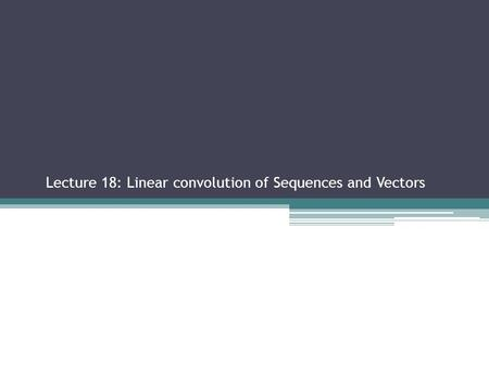 Lecture 18: Linear convolution of Sequences and Vectors Sections 2.2.3, 2.3.