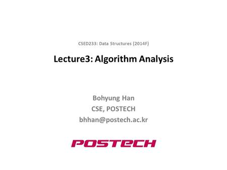 Lecture3: Algorithm Analysis Bohyung Han CSE, POSTECH CSED233: Data Structures (2014F)