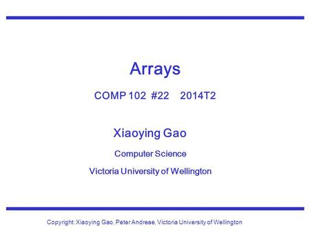 Xiaoying Gao Computer Science Victoria University of Wellington Copyright: Xiaoying Gao, Peter Andreae, Victoria University of Wellington Arrays COMP 102.
