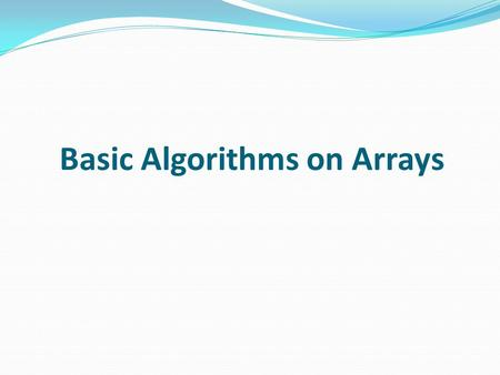 Basic Algorithms on Arrays. Learning Objectives Arrays are useful for storing data in a linear structure We learn how to process data stored in an array.