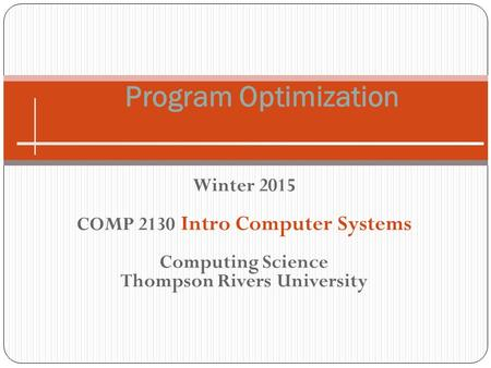 Winter 2015 COMP 2130 Intro Computer Systems Computing Science Thompson Rivers University Program Optimization.