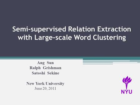 Semi-supervised Relation Extraction with Large-scale Word Clustering Ang Sun Ralph Grishman Satoshi Sekine New York University June 20, 2011 NYU.