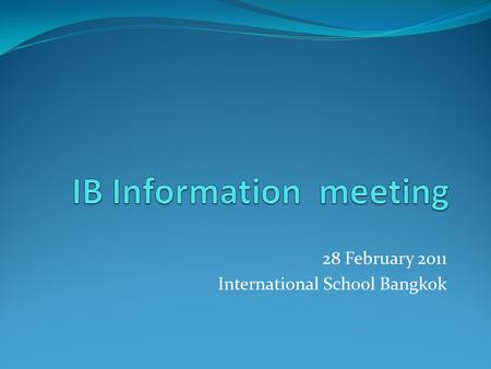 28 February 2011 International School Bangkok. What is IB? IBO - International Baccalaureate Organization IB Diploma – the recognized award for successful.