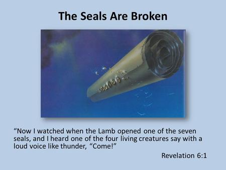 "The Seals Are Broken ""Now I watched when the Lamb opened one of the seven seals, and I heard one of the four living creatures say with a loud voice like."