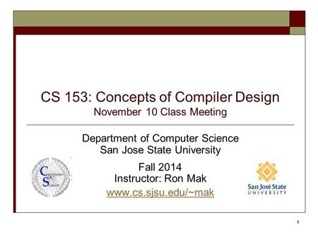 CS 153: Concepts of Compiler Design November 10 Class Meeting Department of Computer Science San Jose State University Fall 2014 Instructor: Ron Mak www.cs.sjsu.edu/~mak.
