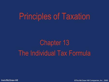 Irwin/McGraw-Hill ©The McGraw-Hill Companies, Inc., 2000 Principles of Taxation Chapter 13 The Individual Tax Formula.