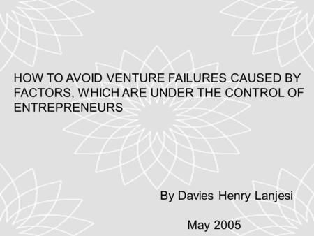 HOW TO AVOID VENTURE FAILURES CAUSED BY FACTORS, WHICH ARE UNDER THE CONTROL OF ENTREPRENEURS By Davies Henry Lanjesi May 2005.