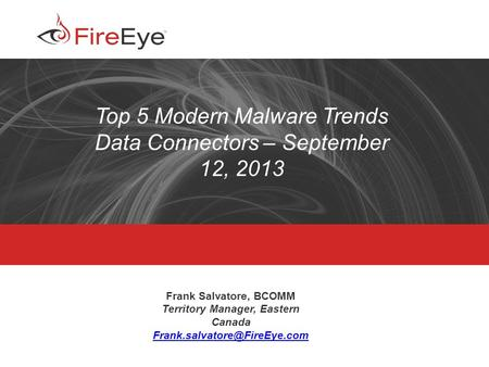 Copyright (c) 2012, FireEye, Inc. All rights reserved. | CONFIDENTIAL 1 Top 5 Modern Malware Trends Data Connectors – September 12, 2013 Frank Salvatore,