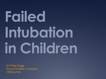 Failed Intubation in Children Dr Philip Ragg Royal Children's Hospital Melbourne.