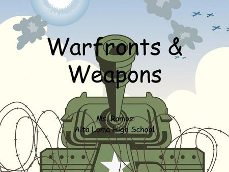 Warfronts & Weapons Ms. Ramos Alta Loma High School.