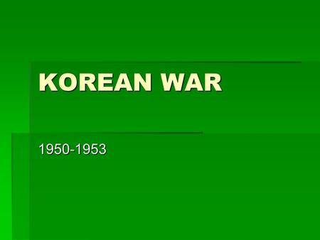 "KOREAN WAR 1950-1953. KOREA KOREA'S HISTORY  Ancient nation first unified in seventh century.  Known as ""Hermit Kingdom"" – had a high point in Middle."
