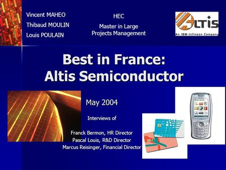 Best in France: Altis Semiconductor May 2004 Interviews of Franck Bermon, HR Director Pascal Louis, R&D Director Marcus Reisinger, Financial Director Vincent.