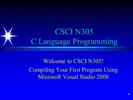 1 CSCI N305 C Language Programming Welcome to CSCI N305! Compiling Your First Program Using Microsoft Visual Studio 2008.