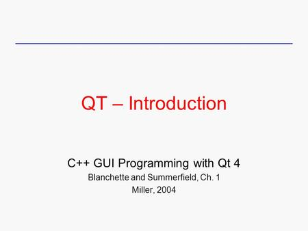 QT – Introduction C++ GUI Programming with Qt 4 Blanchette and Summerfield, Ch. 1 Miller, 2004.