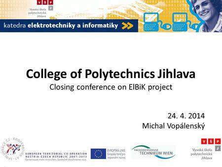College of Polytechnics Jihlava Closing conference on ElBiK project 24. 4. 2014 Michal Vopálenský.