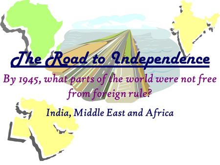 India, Middle East and Africa The Road to Independence By 1945, what parts of the world were not free from foreign rule?