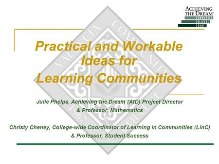 Practical and Workable Ideas for Learning Communities Julie Phelps, Achieving the Dream (AtD) Project Director & Professor, Mathematics Christy Cheney,