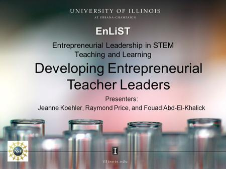 Entrepreneurial Leadership in STEM Teaching and Learning EnLiST Developing Entrepreneurial Teacher Leaders Presenters: Jeanne Koehler, Raymond Price, and.