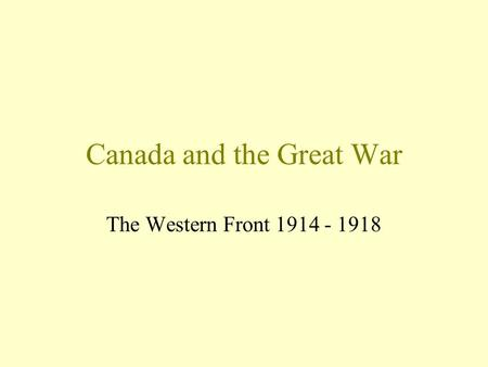 Canada and the Great War The Western Front 1914 - 1918.