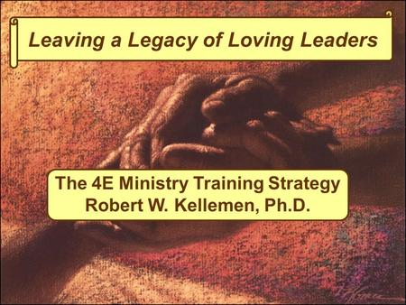 Leaving a Legacy of Loving Leaders The 4E Ministry Training Strategy Robert W. Kellemen, Ph.D.