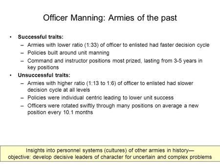 Officer Manning: Armies <strong>of</strong> <strong>the</strong> past Successful traits: –Armies with lower ratio (1:33) <strong>of</strong> officer to enlisted had faster decision cycle –Policies built.