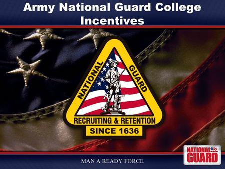 Army National Guard College Incentives. Agenda What is the Army National Guard What can we offer you Who are we looking for Special Branches Basic Branches.