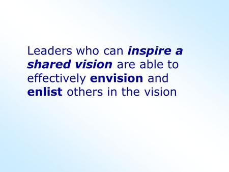 Leaders who can inspire a shared vision are able to effectively envision and enlist others in the vision.