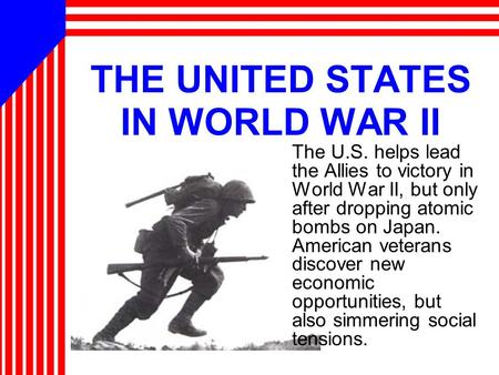 THE UNITED STATES IN WORLD WAR II The U.S. helps lead the Allies to victory in World War II, but only after dropping atomic bombs on Japan. American veterans.