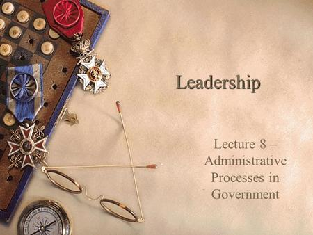 Leadership Lecture 8 – Administrative Processes in Government.