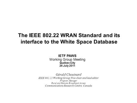 Slide 1 Gérald Chouinard IEEE 802.22 Working Group Vice-chair and lead editor Program Manager Rural and Remote Broadband Access Communications Research.