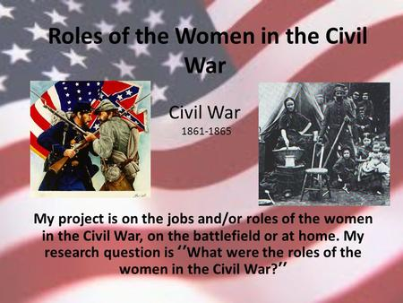 Roles of the Women in the Civil War My project is on the jobs and/or roles of the women in the Civil War, on the battlefield or at home. My research question.