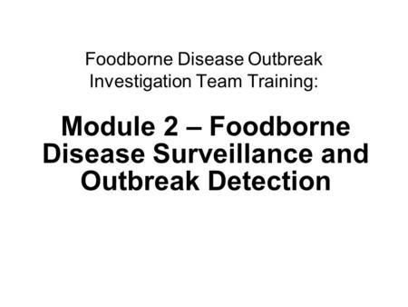 1Surveillance and outbreak detection Foodborne Disease Outbreak Investigation Team Training: Module 2 – Foodborne Disease Surveillance and Outbreak Detection.