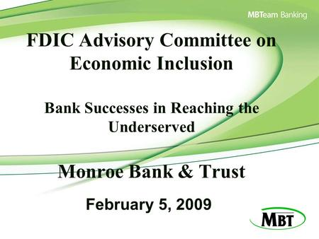 FDIC Advisory Committee on Economic Inclusion Bank Successes in Reaching the Underserved Monroe Bank & Trust February 5, 2009.