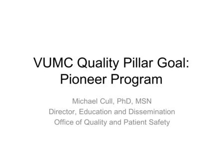 VUMC Quality Pillar Goal: Pioneer Program Michael Cull, PhD, MSN Director, Education and Dissemination Office of Quality and Patient Safety.