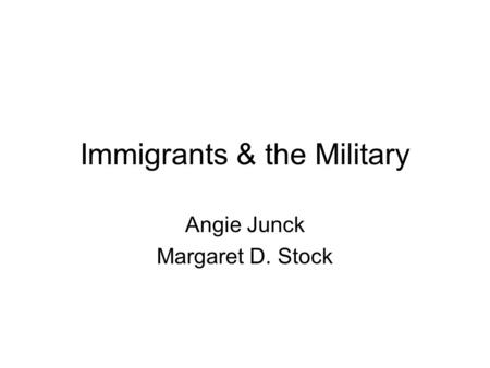 Immigrants & the Military Angie Junck Margaret D. Stock.