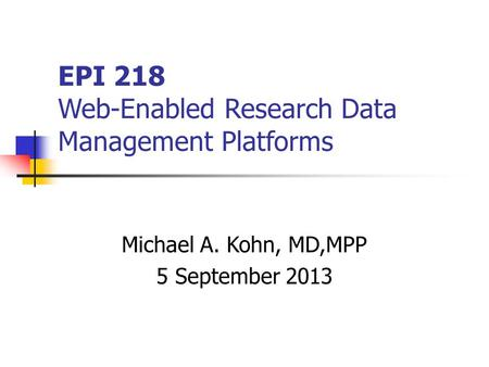 EPI 218 Web-Enabled Research Data Management Platforms Michael A. Kohn, MD,MPP 5 September 2013.