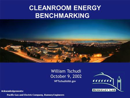 CLEANROOM ENERGY BENCHMARKING William Tschudi October 9, 2002 Acknowledgements: Pacific Gas and Electric Company, Rumsey Engineers