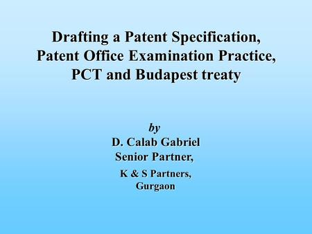 By D. Calab Gabriel D. Calab Gabriel Senior Partner, Drafting a Patent Specification, Patent Office Examination Practice, PCT and Budapest treaty K & S.