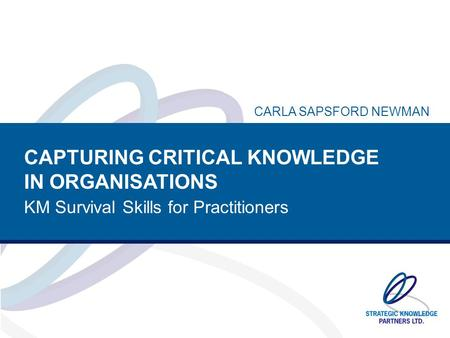 CAPTURING CRITICAL KNOWLEDGE IN ORGANISATIONS KM Survival Skills for Practitioners CARLA SAPSFORD NEWMAN.