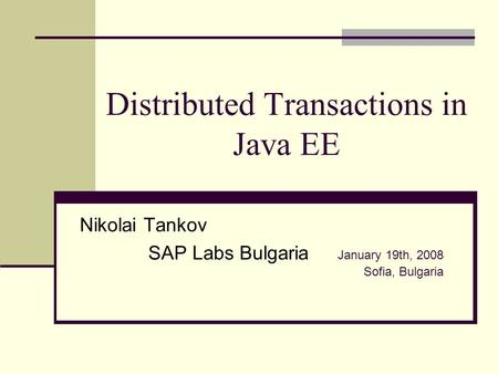 Distributed Transactions in Java EE Nikolai Tankov SAP Labs Bulgaria January 19th, 2008 Sofia, Bulgaria.