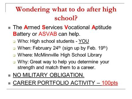 Wondering what to do after high school? The Armed Services Vocational Aptitude Battery or ASVAB can help.  Who: High school students - YOU  When: February.