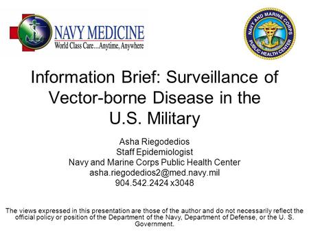 Information Brief: Surveillance of Vector-borne Disease in the U.S. Military Asha Riegodedios Staff Epidemiologist Navy and Marine Corps Public Health.