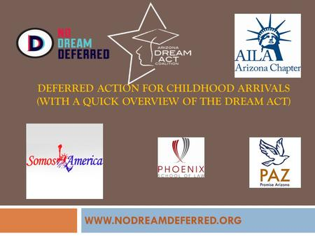 DEFERRED ACTION FOR CHILDHOOD ARRIVALS (WITH A QUICK OVERVIEW OF THE DREAM ACT) WWW.NODREAMDEFERRED.ORG.