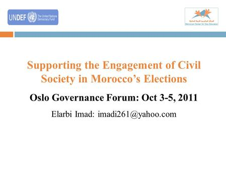 Supporting the Engagement of Civil Society in Morocco's Elections Oslo Governance Forum: Oct 3-5, 2011 Elarbi Imad: