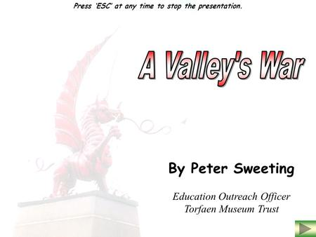 By Peter Sweeting Education Outreach Officer Torfaen Museum Trust Press 'ESC' at any time to stop the presentation.