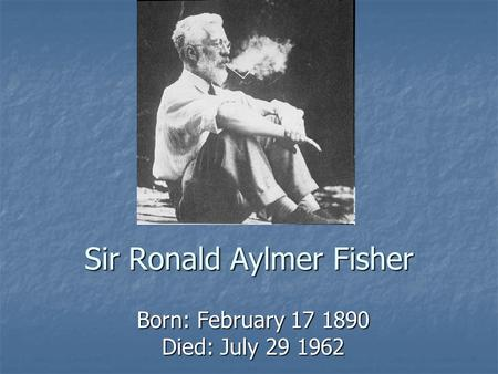 Sir Ronald Aylmer Fisher Born: February 17 1890 Died: July 29 1962.