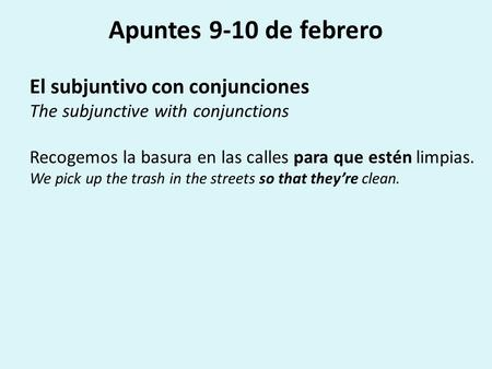 Apuntes 9-10 de febrero El subjuntivo con conjunciones The subjunctive with conjunctions Recogemos la basura en las calles para que estén limpias. We pick.