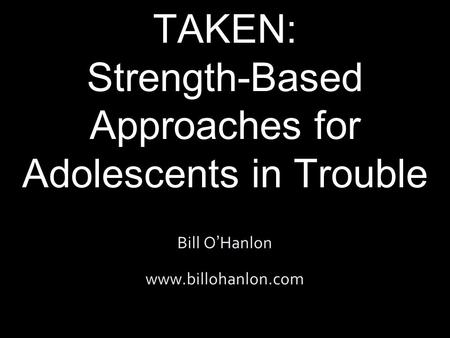 THE PATH NOT TAKEN: Strength-Based Approaches for Adolescents in Trouble Bill O ' Hanlon www.billohanlon.com.