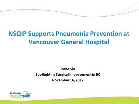 NSQIP Supports Pneumonia Prevention at Vancouver General Hospital Irene Siu Spotlighting Surgical Improvement in BC November 16, 2012.
